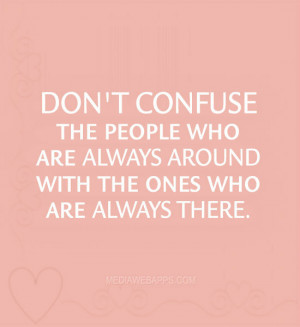 Don't confuse the people who are always around with the ones who are ...