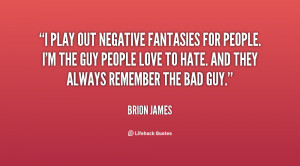 play out negative fantasies for people. I'm the guy people love to ...