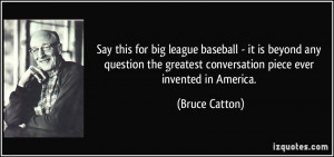 Say this for big league baseball - it is beyond any question the ...