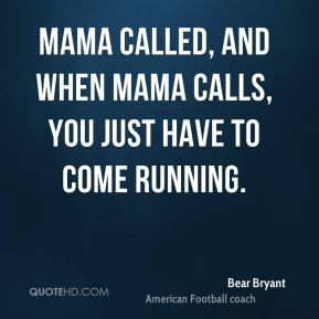 Bear Bryant - Mama called, and when Mama calls, you just have to come ...