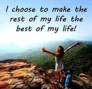 choose to make the rest of my life the best of my life .