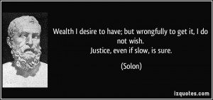 ... to get it, I do not wish. Justice, even if slow, is sure. - Solon