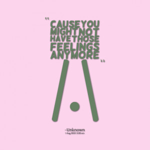 Quotes Picture: cause you might not have those feelings anymore /\