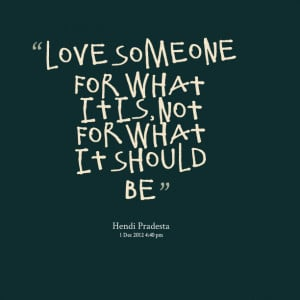 Quotes Picture: love someone for what it is, not for what it should be