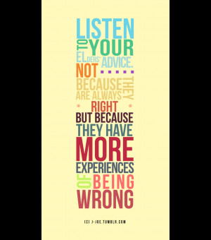 Listen to your elders' advice. Not because they are always right but ...