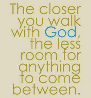 The closer you walk with God...
