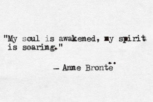 My soul is awakened, my spirit is soaring. | Anne Brontë