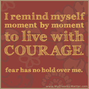 remind myself moment by moment to live with courage. Fear has no ...