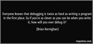 Everyone knows that debugging is twice as hard as writing a program in ...