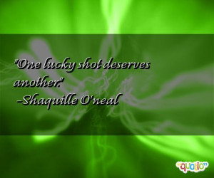 One lucky shot deserves another. -Shaquille O'neal