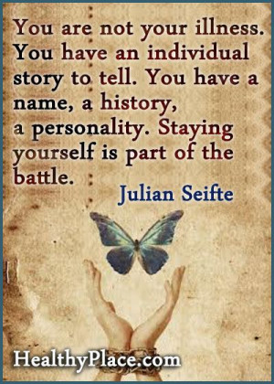 are not your illness. You have an individual story to tell. You have ...
