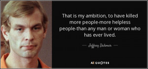 ... people-than any man or woman who has ever lived. - Jeffrey Dahmer