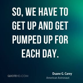 So, we have to get up and get pumped up for each day.