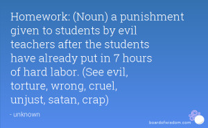 Homework: (Noun) a punishment given to students by evil teachers after ...