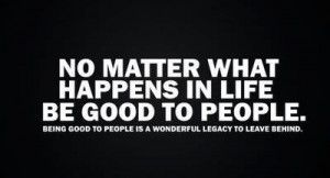 No matter what happens in life be good to people