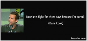 Now let's fight for three days because I'm bored! - Dane Cook