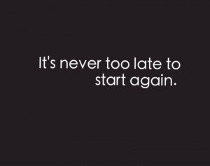 It's never too late to start again. #quotes