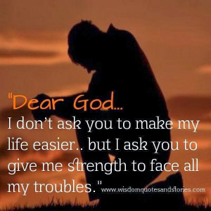 . Dear God, I don't ask you to make my life easier, but I ask You ...