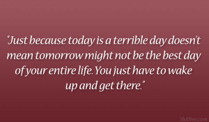 is a terrible day doesn't mean tomorrow might not be the best day ...