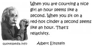 Albert Einstein - When you are courting a nice girl an hour seems like ...