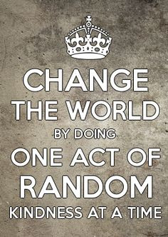 Change the World by doing one act of random KINDness at a time ...