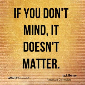 If you don't mind, it doesn't matter. - Jack Benny