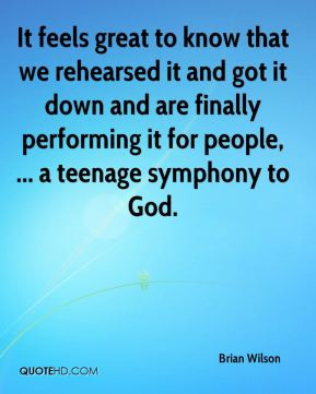 Brian Wilson It feels great to know that we rehearsed it and got it