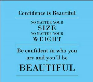 ... your weight. Be confident in who you are, and you'll be beautiful