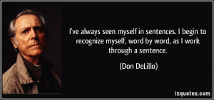 ... myself, word by word, as I work through a sentence. - Don DeLillo