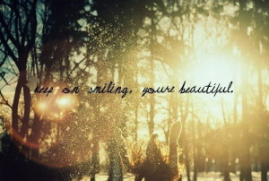 keep on smiling, youre beautiful.