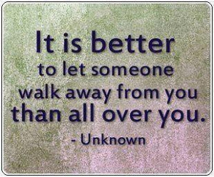 ... +better+to+let+someone+walk+away+from+you+than+walk+all+over+you..jpg
