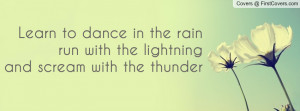 ... to dance in the rainrun with the lightningand scream with the thunder