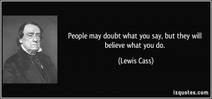 ... doubt what you say, but they will believe what you do. - Lewis Cass