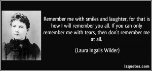 Remember me with smiles and laughter, for that is how I will remember ...
