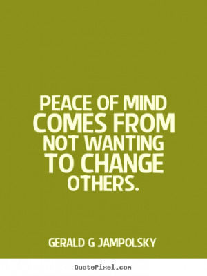 Jampolsky picture quotes - Peace of mind comes from not wanting ...