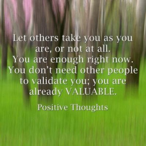 ... You don't need other people to validate you; you are already valuable