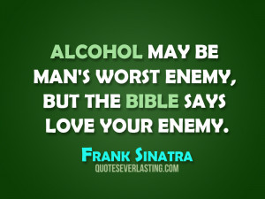 Alcohol may be man's worst enemy, but the bible says love your enemy ...