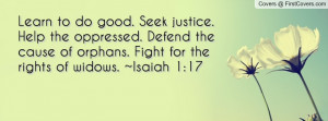 Learn to do good. Seek justice. Help the oppressed. Defend the cause ...