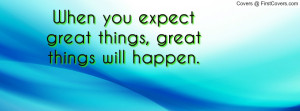 when you expect great things , Pictures , great things will happen ...