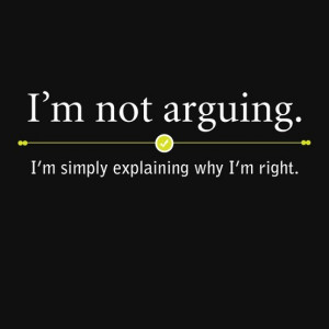 not arguing, I'm simply explaining why I'm right.