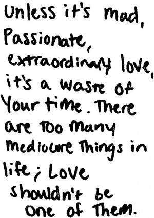 Unless it's mad passionate, extraordinary love, it's a waste of your ...