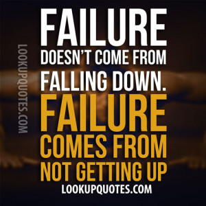 ... Doesn't Come From Falling Down Failure Comes From Not Getting Up
