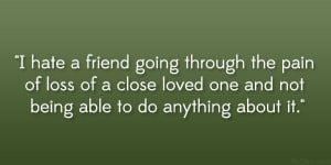 hate a friend going through the pain of loss of a close loved one ...