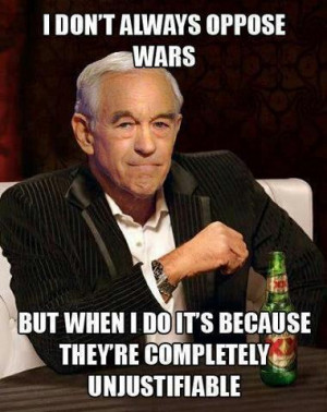 don't always oppose wars but when I do it's because they're ...