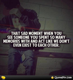 ... You See Someone You Spent So Many Memories With And Act Like We Don