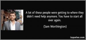 ... need help anymore. You have to start all over again. - Sam Worthington