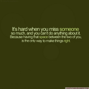 It's Hard When You Miss Someone So Much , And You Can't Do ...