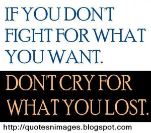 If you do not fight for what want. Do not cry for what you lost.