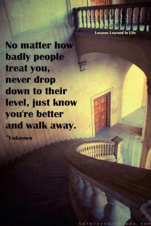 No matter how bad people treat you