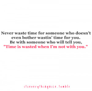 """... time for you. Be with someone who will tell you, """" Time is wasted"""